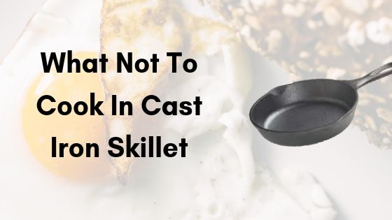What not to cook in cast iron skillet